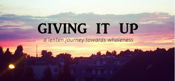 Giving It Up - a Lenten journey towards wholeness // Fiona Lynne