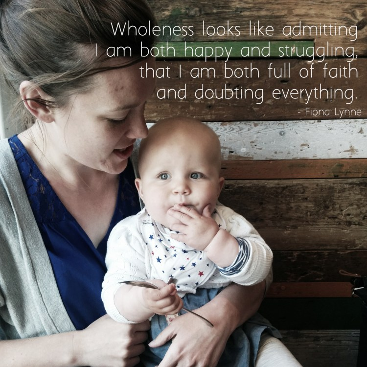 """Wholeness looks like admitting I am both happy and struggling, that I am both full of faith and doubting everything."" - Fiona Lynne #wholemama"