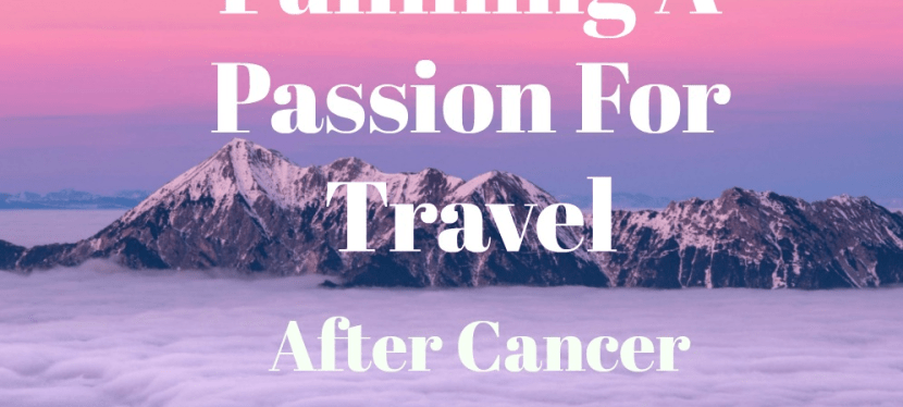 Fulfilling A Passion For Travel After Cancer