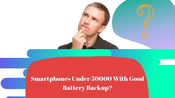 Smartphones Under 50000 With Good Battery Backup