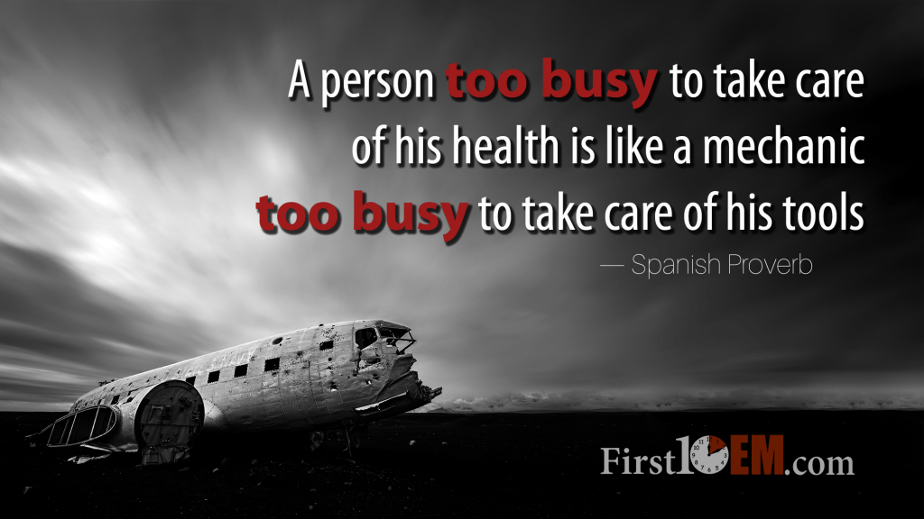 A person too busy to take care of his health is like a mechanic too busy to take are of his tools
