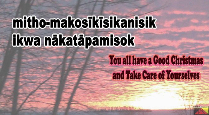 mitho-makosīkīsikanisik ikwa nākatāpamisok – You all have a Good Christmas and Take Care of Yourselves