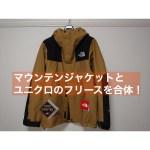 【THE NOERTH FACE】マウンテンジャケットとユニクロをジップインジップで合体!!【インプレ】