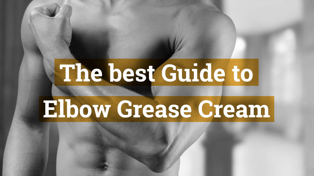 The Best Guide to Elbow Grease Cream - Epic Lube Formula To Fisting