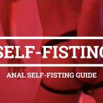 Anal Self-Fisting Guide – Learn how to do self-fisting