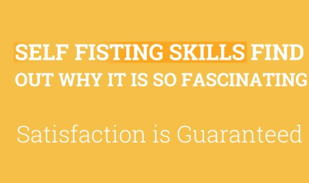 Self Fisting Skills – Find out Whyit is so Fascinating – Deepen your Fisting passion, Get ready to enjoy Self hornyness