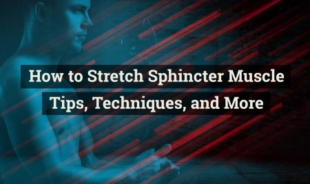 How to stretch the sphincter muscle? Guide to Safely Stretch your Anus for Anal Play and Anal Fisting – Best Tips, Techniques, and More