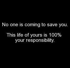 No one is Coming To No One Is Coming to Save You. This Life of Yours Is 100% your Responsibility