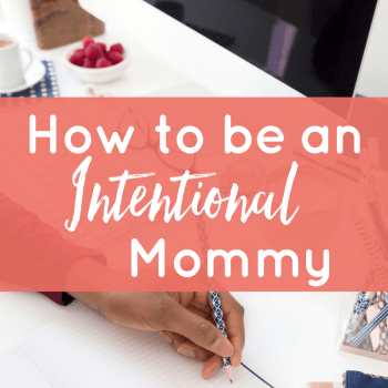How to Be an Intentional Mommy: A Mother's Day Practice