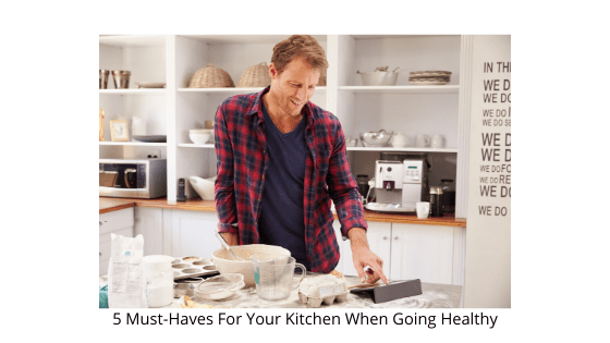 5 Must-Haves For Your Kitchen When Going Healthy