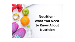 Nutrition - What You Need to Know About Nutrition