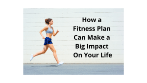 How a Fitness Plan Can Make a Big Impact On Your Life