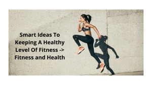 Smart Ideas To Keeping A Healthy Level Of Fitness -> Fitness and Health