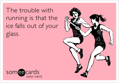 The trouble with running is that the ice falls out of your glass.
