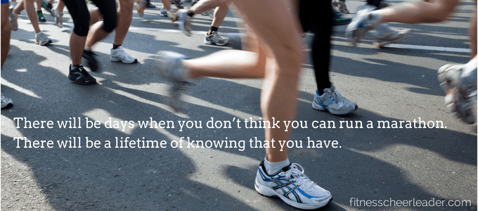 There will be days when you don't think you can run a marathon.  There will be a lifetime of knowing that you have.