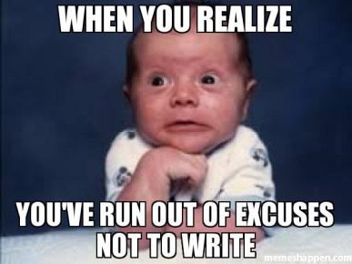 when-you-realize-you39ve-run-out-of-excuses-not-to-write-meme