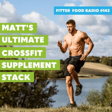 Fitter Food Radio 143 - Matt's Ulimate Crossfit Stack