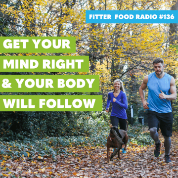 Fitter Food Radio #136 - Get Your Mind Right & Your Body Will Follow