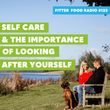 Fitter Food Radio #133 - Self Care & The Importance of Looking After Yourself