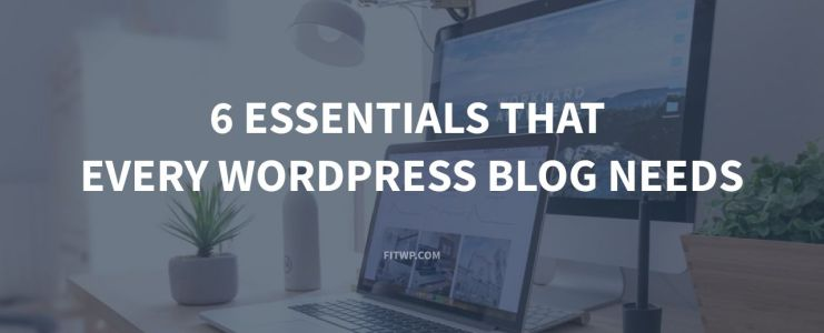 6 Essentials That Every WordPress Blog Needs