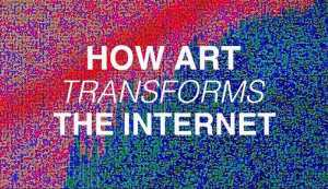 How Art Can Transform The Internet