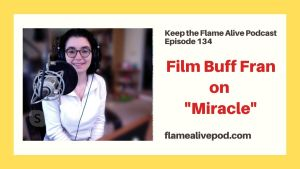 "Episode 134 of Keep the Flame Alive Podcast: ""Film Buff Fran on 'Miracle'"""