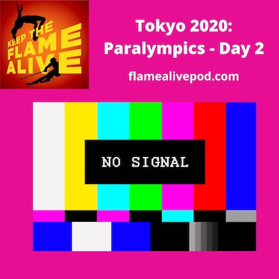 """Keep the Flame Alive podcast logo; Tokyo 2020: Paralympics - Day 2; flamealivepod.com; picture of """"no TV signal"""" color blocks."""