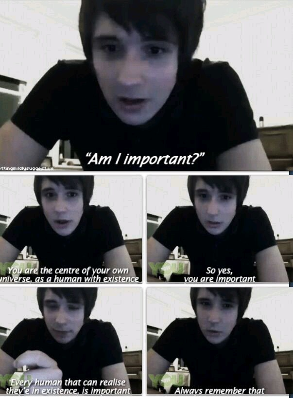 Am I important? You are the center of your own universe, as a human with existence. So yes, you are important. Every human that can realize they're in existence, is important. Always remember that. --Dan Howell