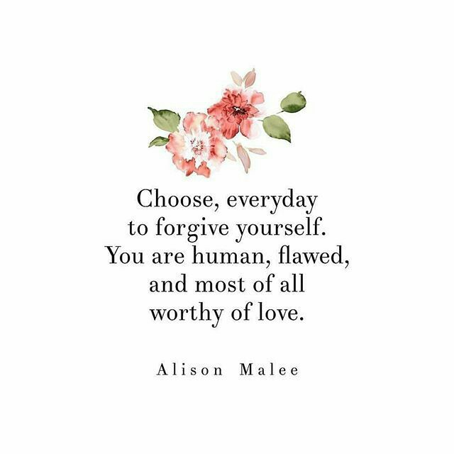 Choose everyday to forgive yourself. You are human, flawed, and most of all worthy of love --Alison Malee