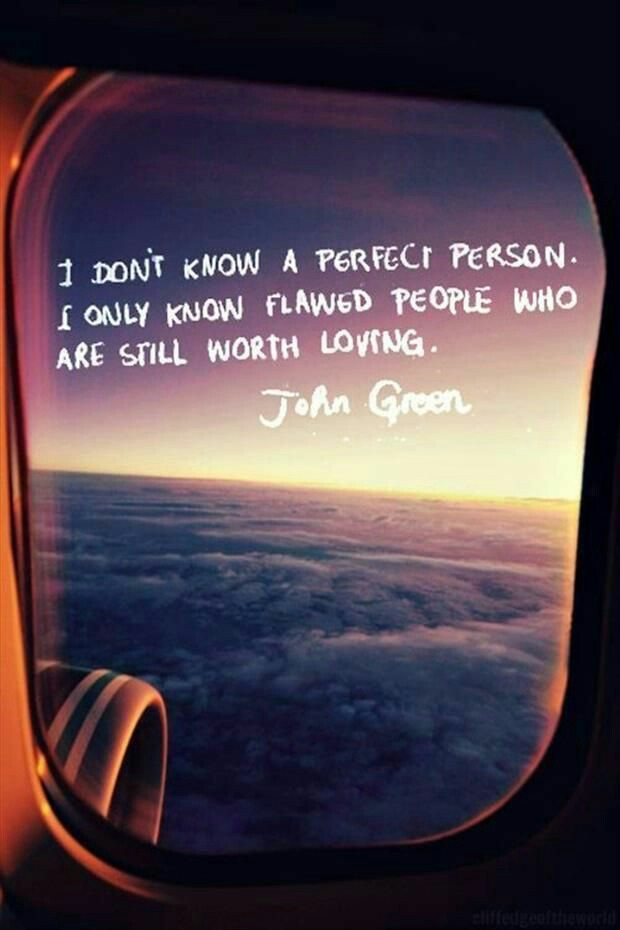 I don't know a perfect person. I only know flawed people who are still worth loving. --John Green
