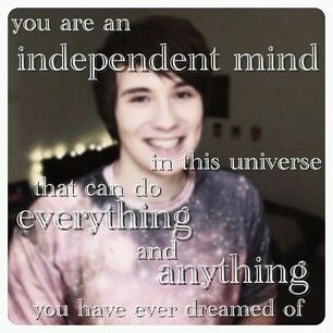 You are an independent mind in this universe that can do everything and anything you have ever dreamed of. --Dan Howell