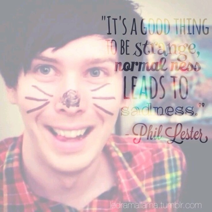 It's a good thing to be strange, normalness leads to sadness. --Phil Lester
