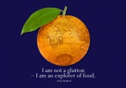 We are not gluttons, we're explorers ;)