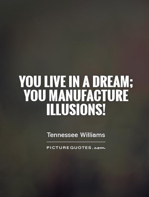 you-live-in-a-dream-you-manufacture-illusions-quote-1