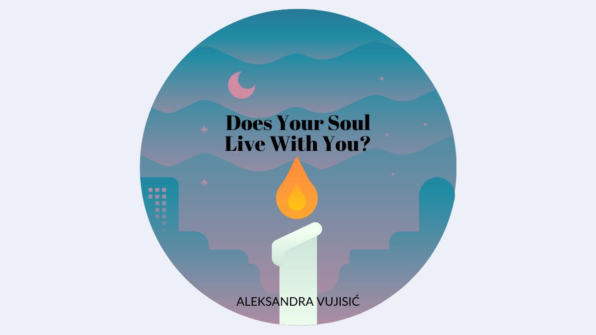 Does Your Soul Live With You? by Aleksandra Vujisić