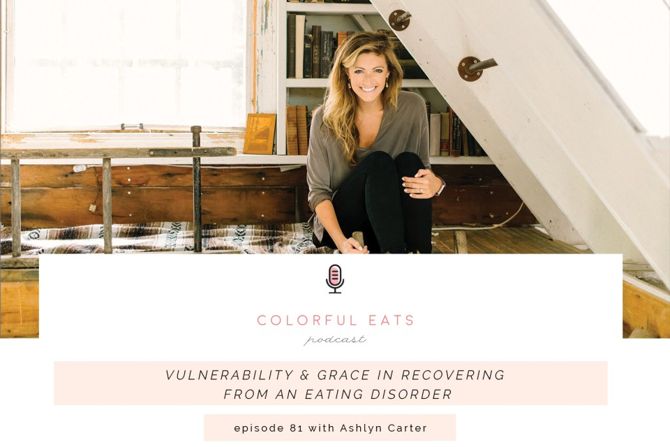 Episode 81: Vulnerability & Grace in Recovering from an Eating Disorder with Ashlyn Carter