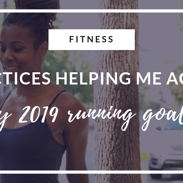4 Practices Helping Me Achieve My 2019 Running Goals