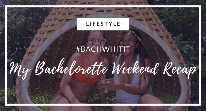 #BachWhitIt | My Bachelorette Weekend Recap