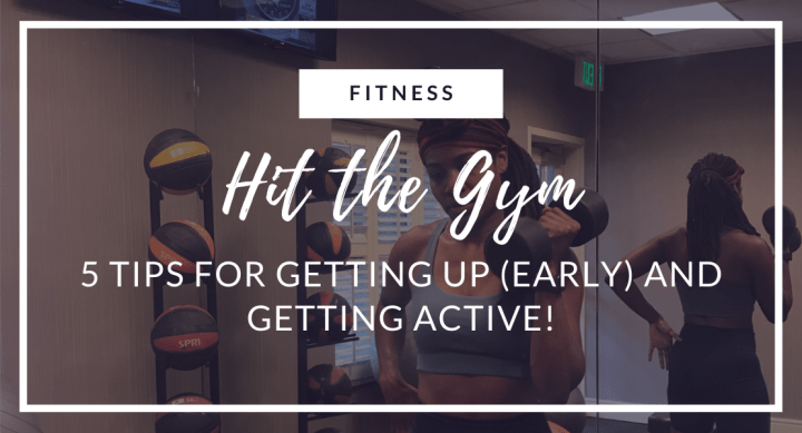 Hit the Gym: 5 Tips for Getting up (Early) and Getting Active!