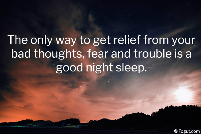The only way to get relief from your bad thoughts, fear and trouble is a good night sleep.
