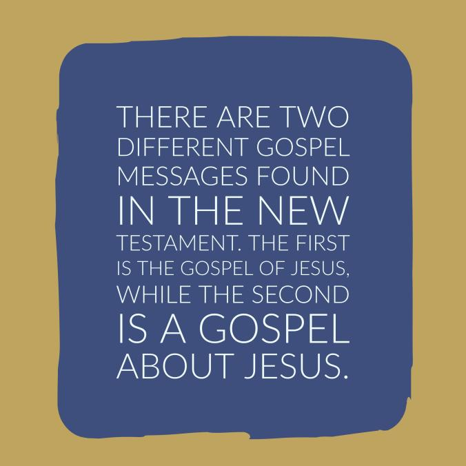 There are two different gospel messages found in the New Testament. The first is the gospel of Jesus, while the second is a gospel about Jesus.
