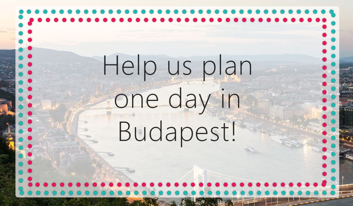 Help Us Plan One Day In Budapest