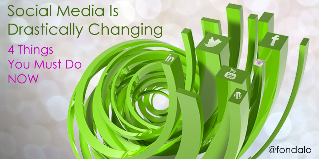 Social Media Is Drastically Changing – 4 Things You Must Do Now