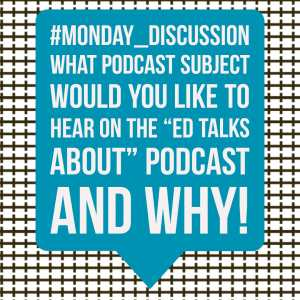 "Monday Discussion : What Podcast Subject would you like to hear on the ""Ed Talks About"" podcast and why?"