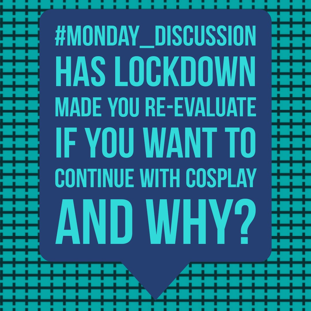 Monday Discussion : Has Lockdown made you re-evaluate if you want to continue with cosplay and why?