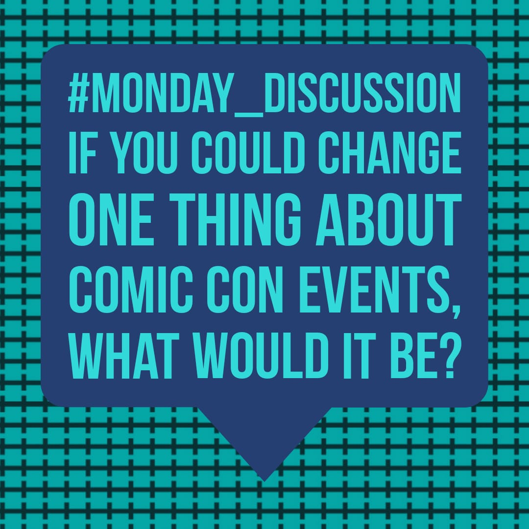 Monday Discussion : If you could change one thing about comic con events, what would it be?