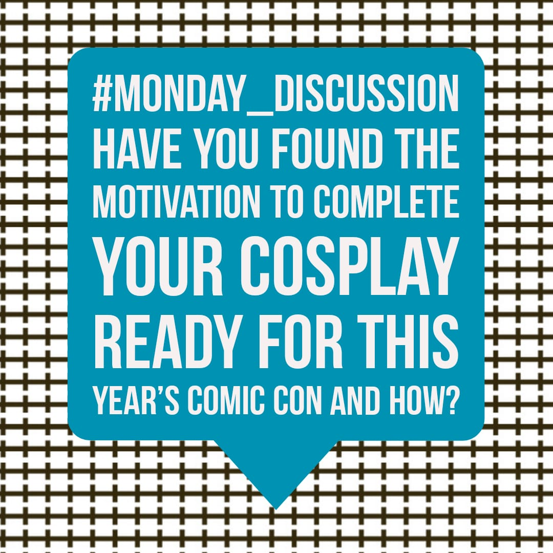 Monday Discussion : Have you found the motivation to complete your Cosplay ready for this year's comic con and how?