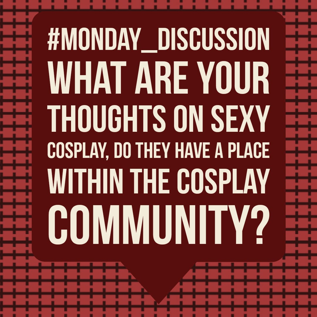 Monday Discussion : What are your thoughts on Sexy Cosplay, do they have a place within the cosplay community?