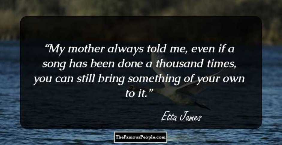 My Mother always told me make it your own song! Etta James Quotes
