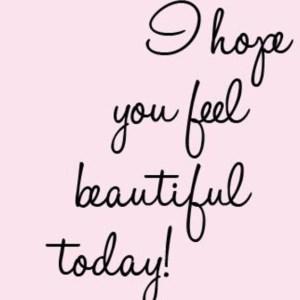 I hope you feel beautiful today!